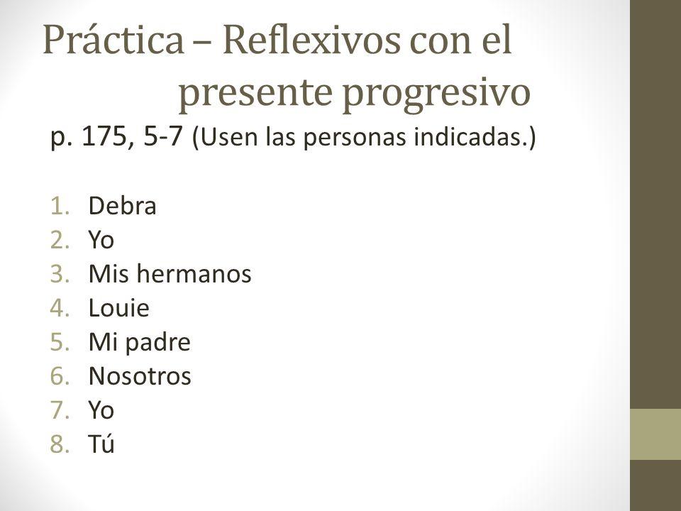 Práctica – Reflexivos con el presente progresivo p. 175, 5-7 (Usen las personas indicadas.) 1.Debra 2.Yo 3.Mis hermanos 4.Louie 5.Mi padre 6.Nosotros
