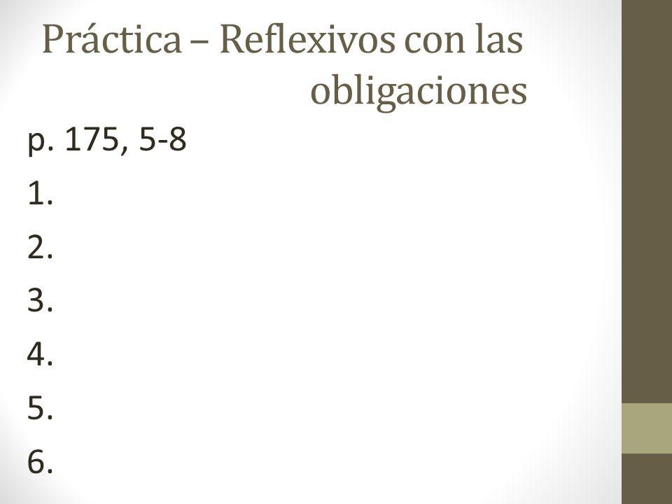 Práctica – Reflexivos con las obligaciones p. 175, 5-8 1. 2. 3. 4. 5. 6.
