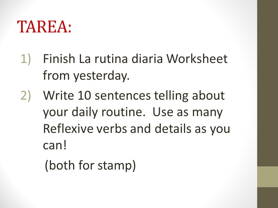 TAREA: 1)Finish La rutina diaria Worksheet from yesterday. 2)Write 10 sentences telling about your daily routine. Use as many Reflexive verbs and deta