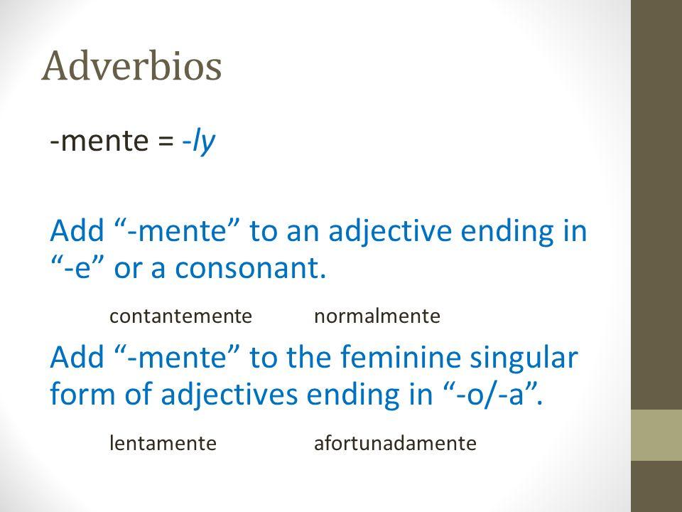 Adverbios -mente = -ly Add -mente to an adjective ending in -e or a consonant. contantemente normalmente Add -mente to the feminine singular form of a