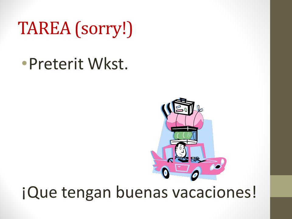 TAREA (sorry!) Preterit Wkst. ¡Que tengan buenas vacaciones!