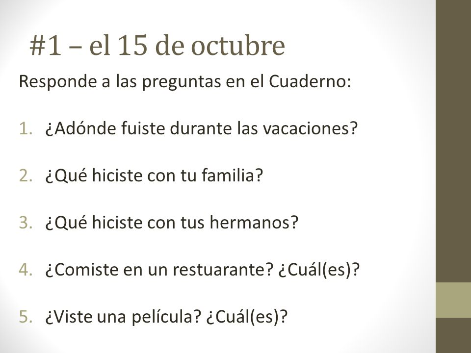 #1 – el 15 de octubre Responde a las preguntas en el Cuaderno: 1.¿Adónde fuiste durante las vacaciones? 2.¿Qué hiciste con tu familia? 3.¿Qué hiciste
