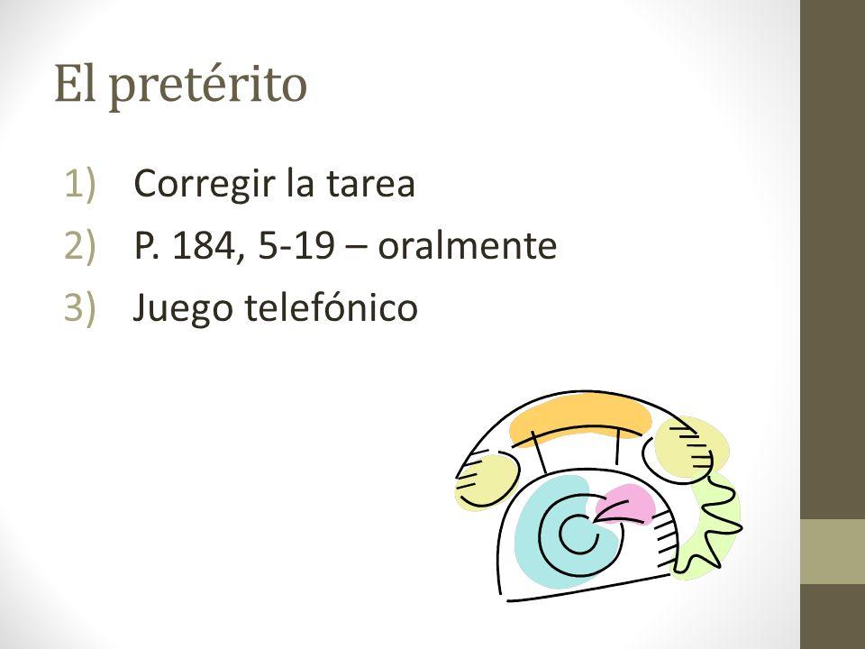El pretérito 1)Corregir la tarea 2)P. 184, 5-19 – oralmente 3)Juego telefónico