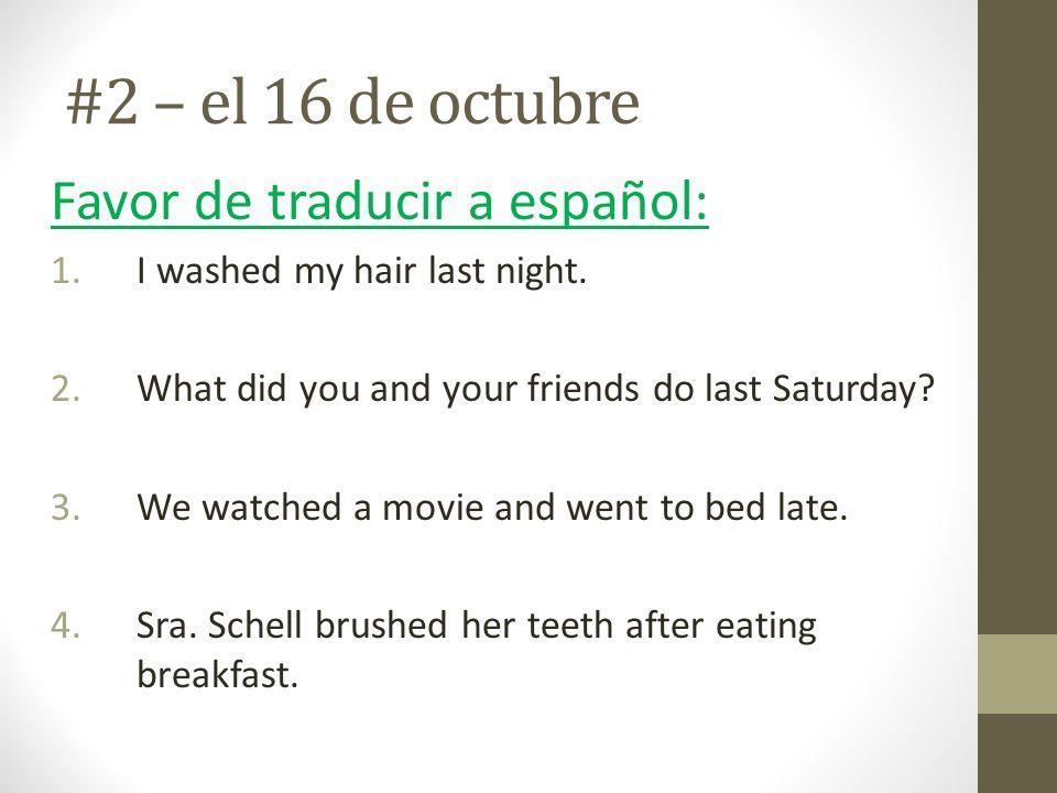 #2 – el 16 de octubre Favor de traducir a español: 1.I washed my hair last night. 2.What did you and your friends do last Saturday? 3.We watched a mov