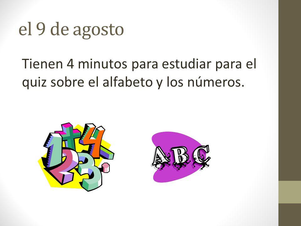 el 9 de agosto Tienen 4 minutos para estudiar para el quiz sobre el alfabeto y los números.