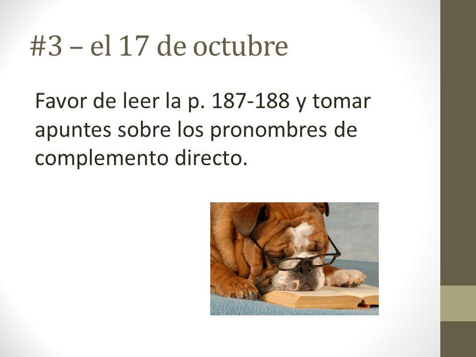 #3 – el 17 de octubre Favor de leer la p. 187-188 y tomar apuntes sobre los pronombres de complemento directo.