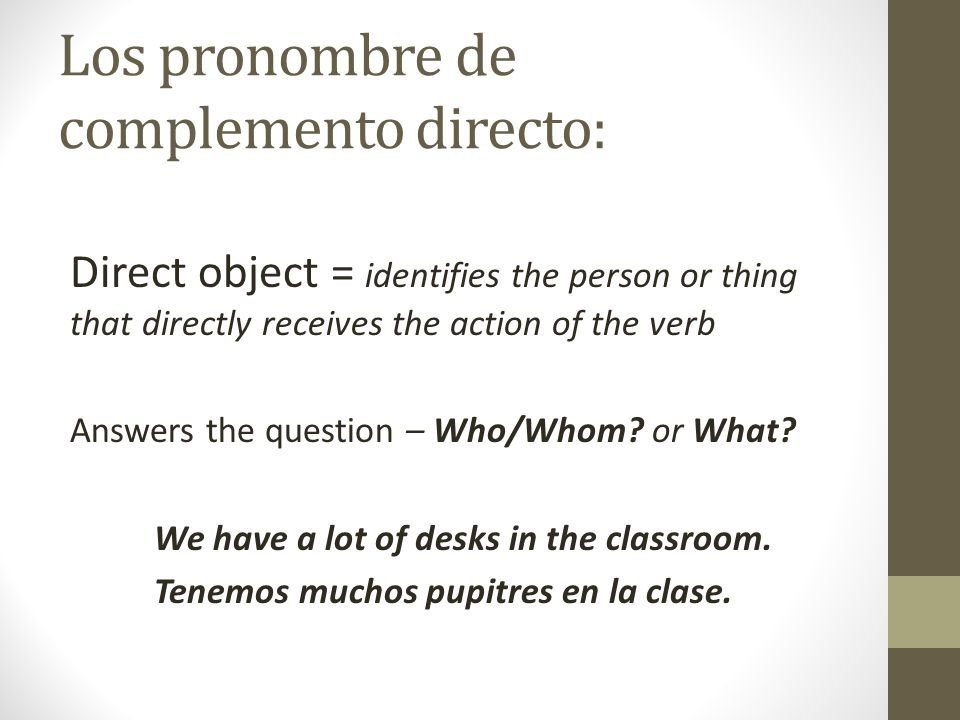 Los pronombre de complemento directo: Direct object = identifies the person or thing that directly receives the action of the verb Answers the question – Who/Whom.