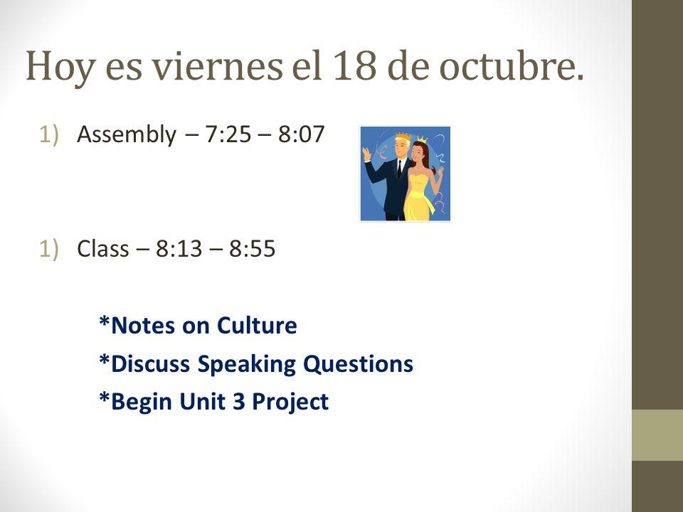 Hoy es viernes el 18 de octubre. 1)Assembly – 7:25 – 8:07 1)Class – 8:13 – 8:55 *Notes on Culture *Discuss Speaking Questions *Begin Unit 3 Project