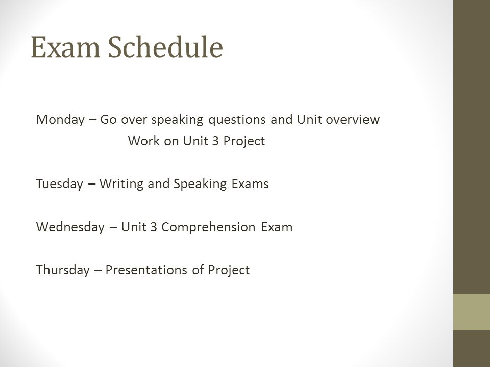 Exam Schedule Monday – Go over speaking questions and Unit overview Work on Unit 3 Project Tuesday – Writing and Speaking Exams Wednesday – Unit 3 Com