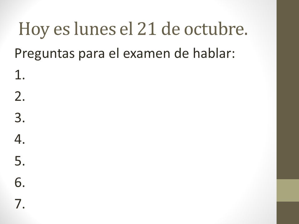 Hoy es lunes el 21 de octubre. Preguntas para el examen de hablar: 1. 2. 3. 4. 5. 6. 7.