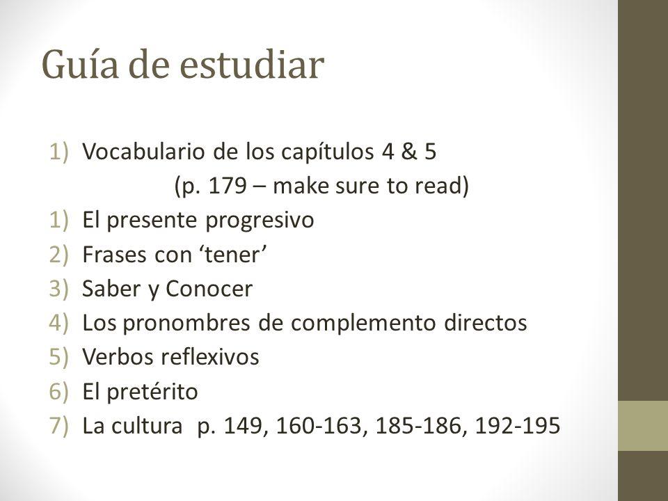 Guía de estudiar 1)Vocabulario de los capítulos 4 & 5 (p. 179 – make sure to read) 1)El presente progresivo 2)Frases con tener 3)Saber y Conocer 4)Los