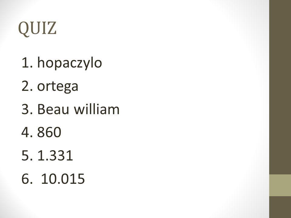 QUIZ 1. hopaczylo 2. ortega 3. Beau william 4. 860 5. 1.331 6. 10.015