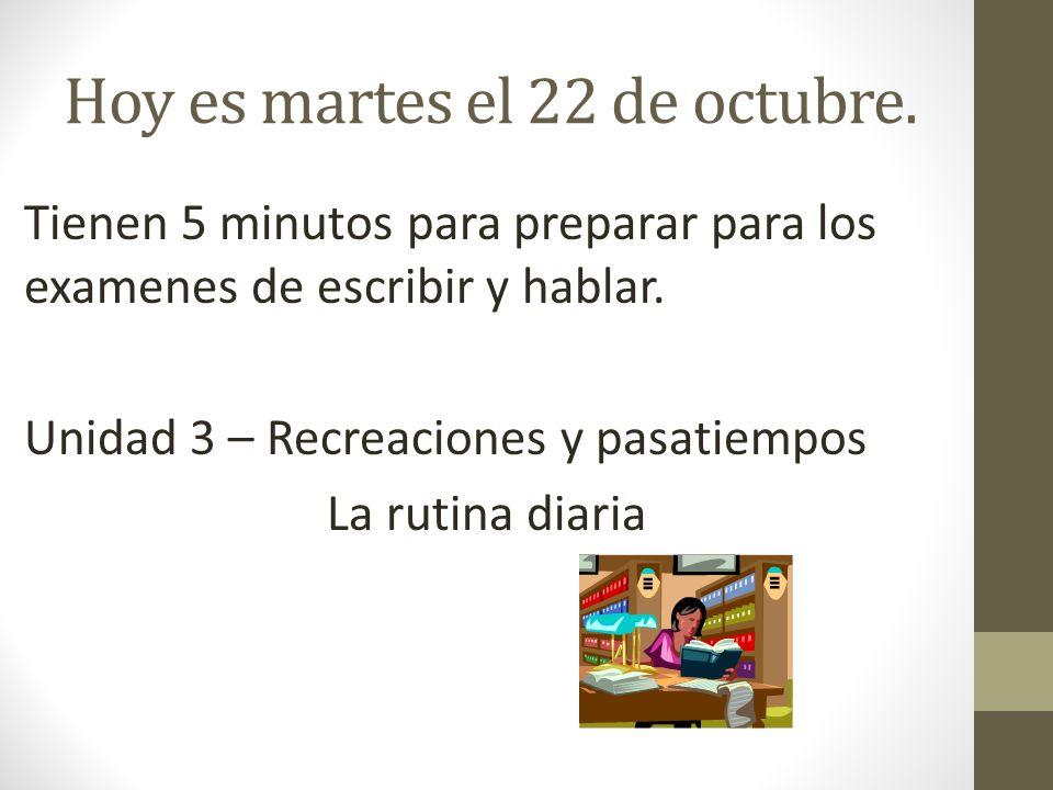 Hoy es martes el 22 de octubre. Tienen 5 minutos para preparar para los examenes de escribir y hablar. Unidad 3 – Recreaciones y pasatiempos La rutina