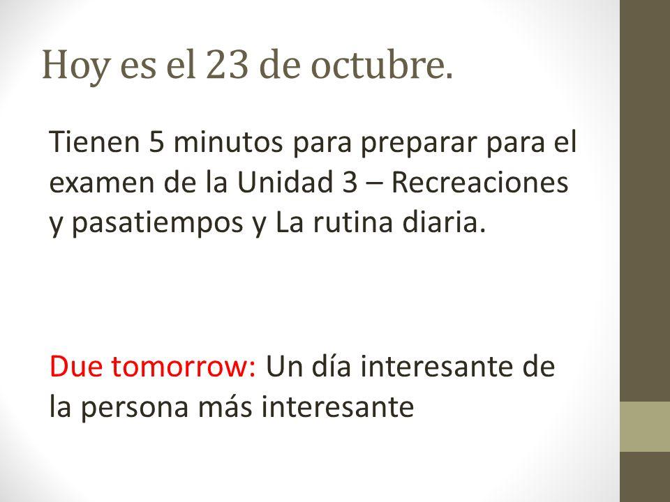 Hoy es el 23 de octubre. Tienen 5 minutos para preparar para el examen de la Unidad 3 – Recreaciones y pasatiempos y La rutina diaria. Due tomorrow: U