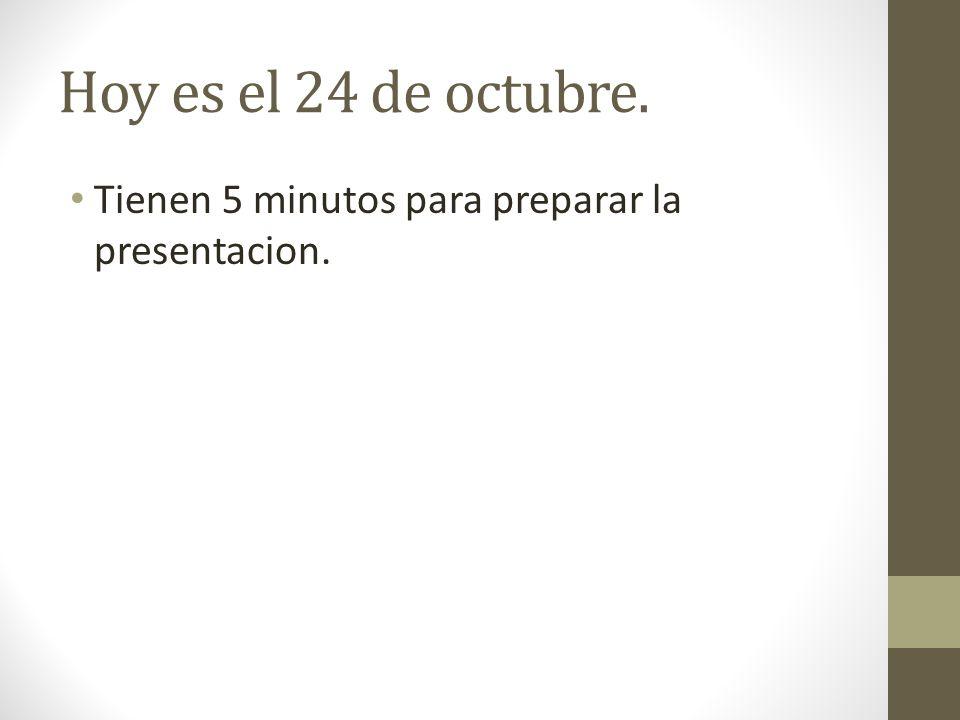 Hoy es el 24 de octubre. Tienen 5 minutos para preparar la presentacion.