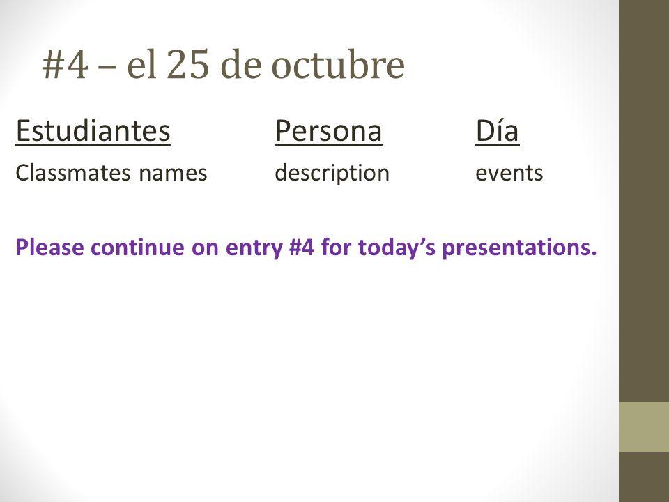 #4 – el 25 de octubre Estudiantes PersonaDía Classmates namesdescriptionevents Please continue on entry #4 for todays presentations.