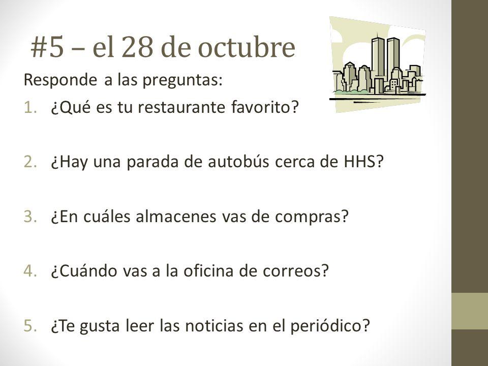 #5 – el 28 de octubre Responde a las preguntas: 1.¿Qué es tu restaurante favorito? 2.¿Hay una parada de autobús cerca de HHS? 3.¿En cuáles almacenes v