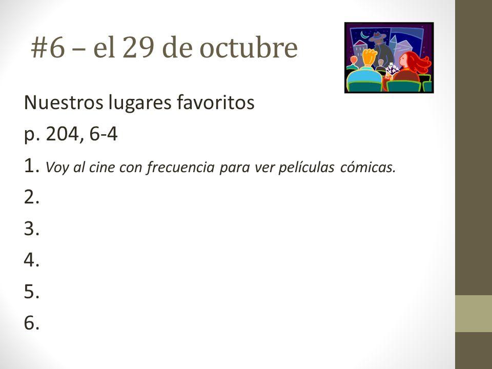 #6 – el 29 de octubre Nuestros lugares favoritos p. 204, 6-4 1. Voy al cine con frecuencia para ver películas cómicas. 2. 3. 4. 5. 6.