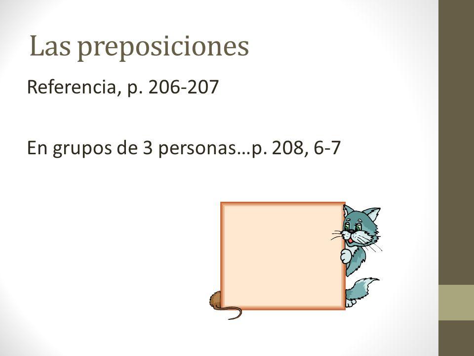 Las preposiciones Referencia, p. 206-207 En grupos de 3 personas…p. 208, 6-7