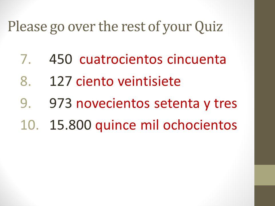 Please go over the rest of your Quiz 7. 450 cuatrocientos cincuenta 8. 127 ciento veintisiete 9. 973 novecientos setenta y tres 10. 15.800 quince mil