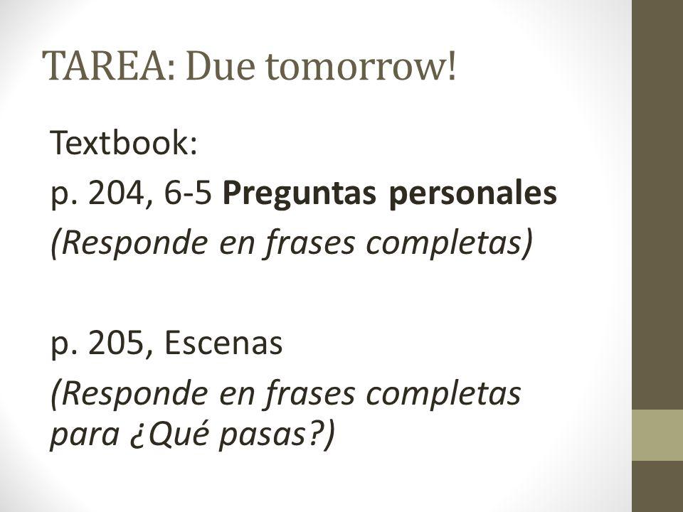 TAREA: Due tomorrow! Textbook: p. 204, 6-5 Preguntas personales (Responde en frases completas) p. 205, Escenas (Responde en frases completas para ¿Qué