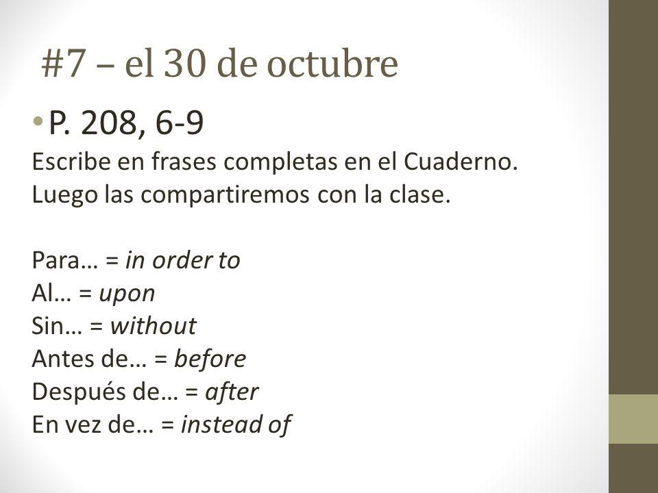 #7 – el 30 de octubre P. 208, 6-9 Escribe en frases completas en el Cuaderno. Luego las compartiremos con la clase. Para… = in order to Al… = upon Sin