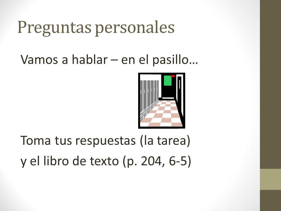 Preguntas personales Vamos a hablar – en el pasillo… Toma tus respuestas (la tarea) y el libro de texto (p. 204, 6-5)
