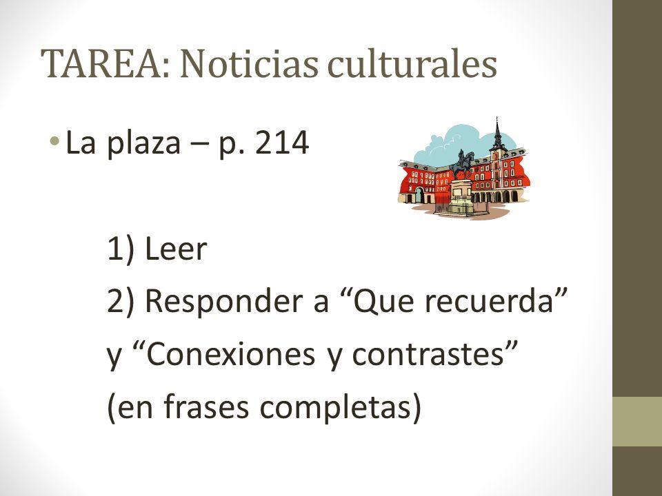 TAREA: Noticias culturales La plaza – p. 214 1) Leer 2) Responder a Que recuerda y Conexiones y contrastes (en frases completas)