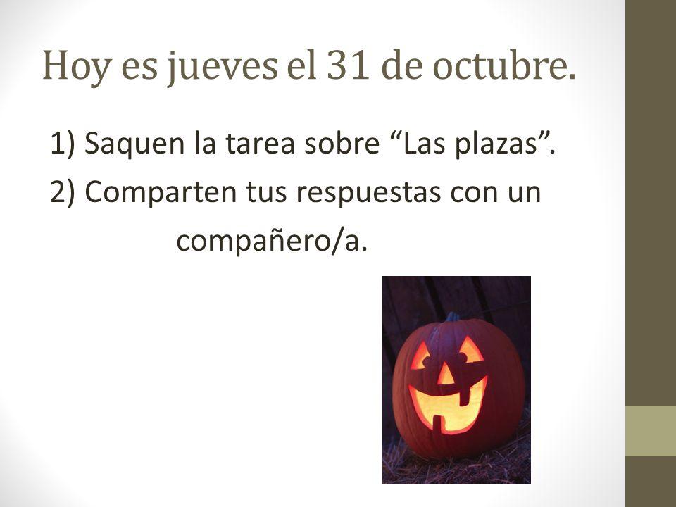 Hoy es jueves el 31 de octubre. 1) Saquen la tarea sobre Las plazas. 2) Comparten tus respuestas con un compañero/a.