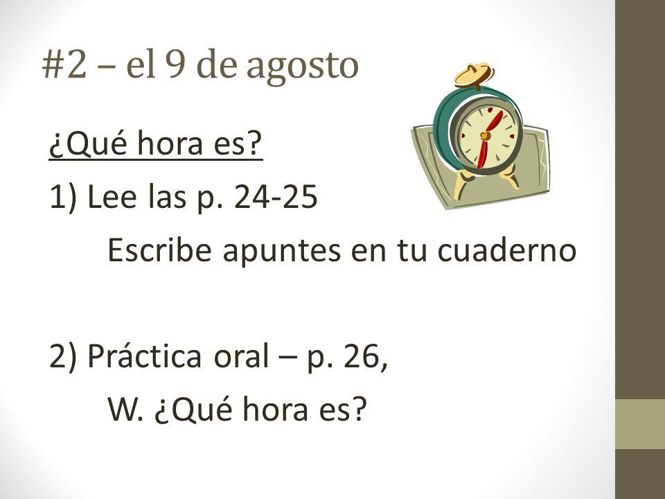 #2 – el 9 de agosto ¿Qué hora es? 1) Lee las p. 24-25 Escribe apuntes en tu cuaderno 2) Práctica oral – p. 26, W. ¿Qué hora es?
