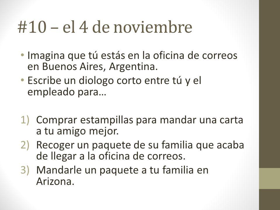 #10 – el 4 de noviembre Imagina que tú estás en la oficina de correos en Buenos Aires, Argentina. Escribe un diologo corto entre tú y el empleado para