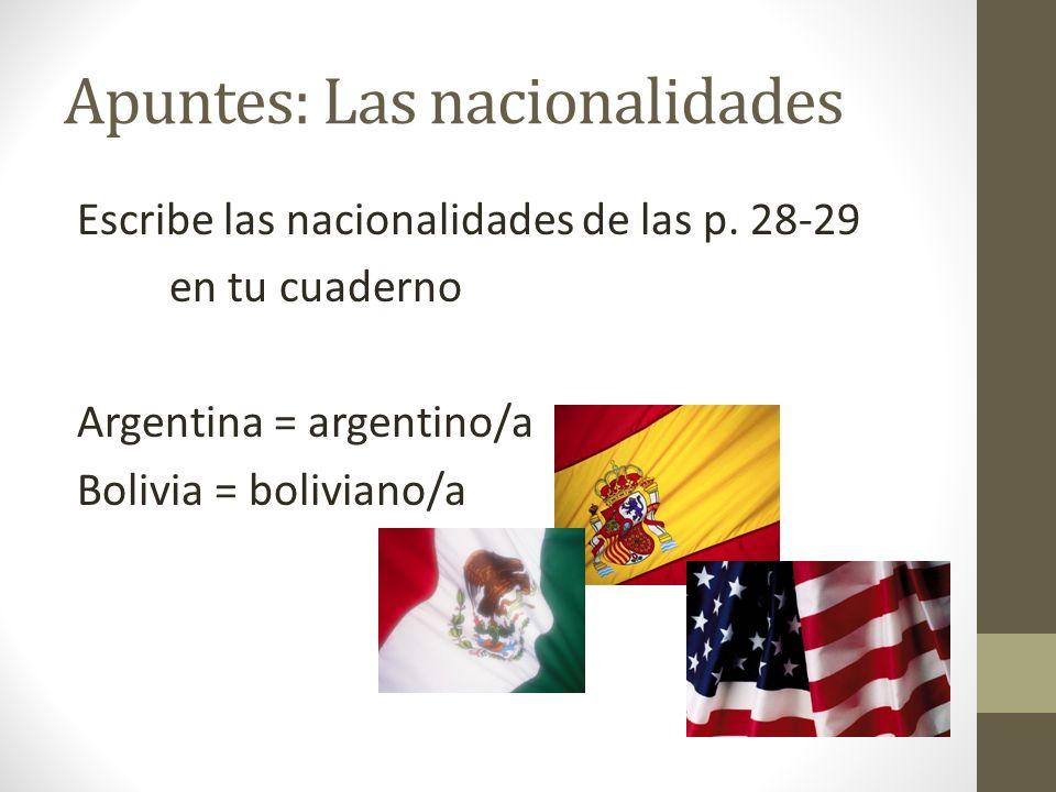 Apuntes: Las nacionalidades Escribe las nacionalidades de las p. 28-29 en tu cuaderno Argentina = argentino/a Bolivia = boliviano/a