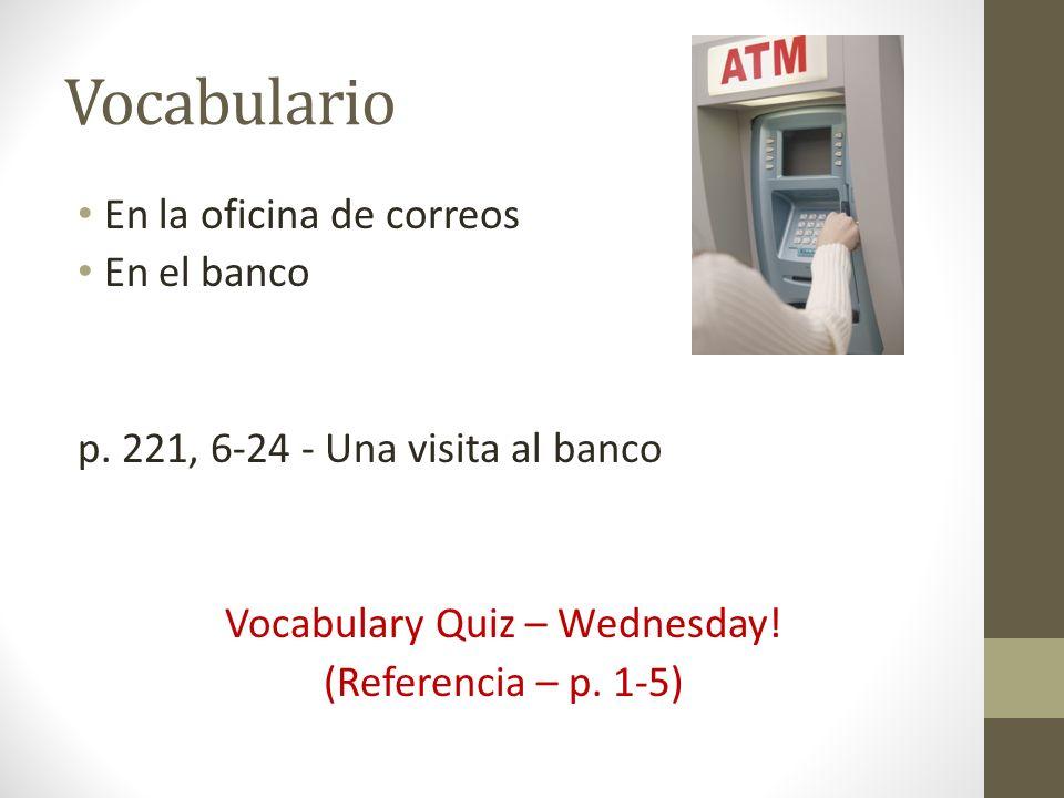 Vocabulario En la oficina de correos En el banco p. 221, 6-24 - Una visita al banco Vocabulary Quiz – Wednesday! (Referencia – p. 1-5)