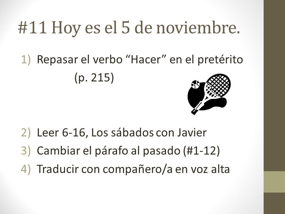 #11 Hoy es el 5 de noviembre. 1)Repasar el verbo Hacer en el pretérito (p. 215) 2)Leer 6-16, Los sábados con Javier 3)Cambiar el párafo al pasado (#1-