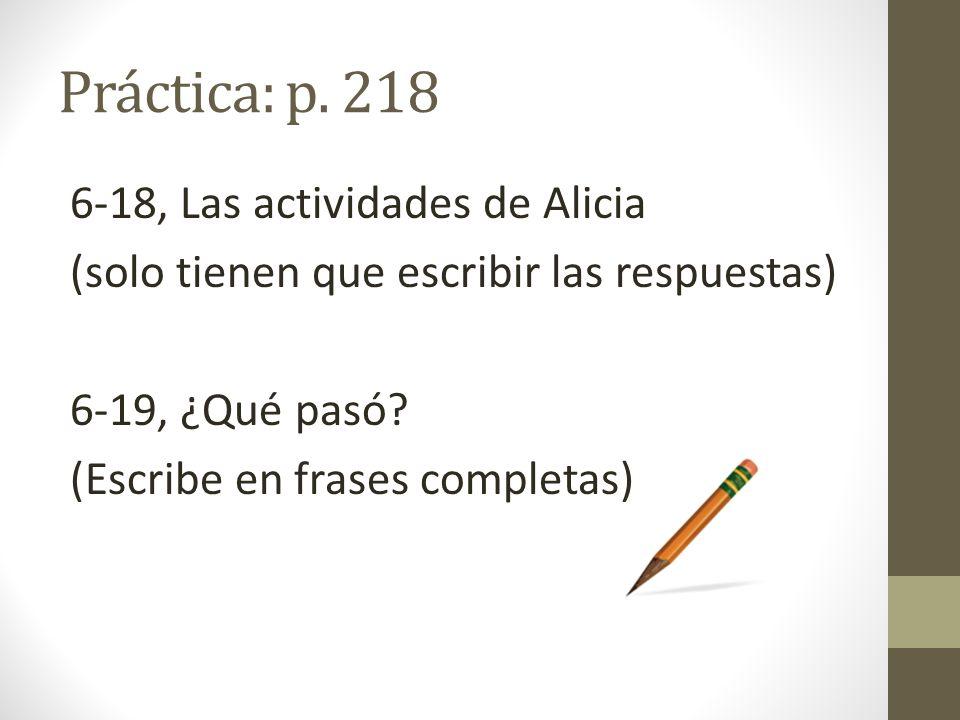 Práctica: p. 218 6-18, Las actividades de Alicia (solo tienen que escribir las respuestas) 6-19, ¿Qué pasó? (Escribe en frases completas)