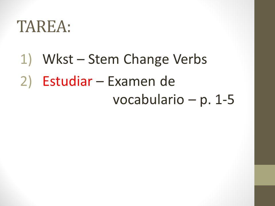 TAREA: 1)Wkst – Stem Change Verbs 2)Estudiar – Examen de vocabulario – p. 1-5