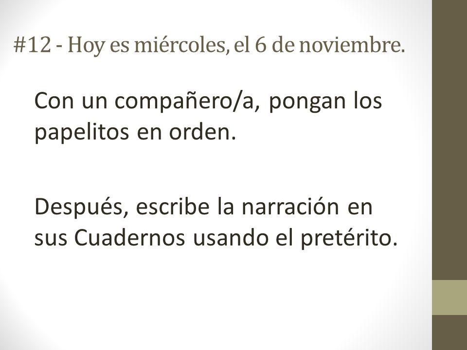 #12 - Hoy es miércoles, el 6 de noviembre. Con un compañero/a, pongan los papelitos en orden. Después, escribe la narración en sus Cuadernos usando el