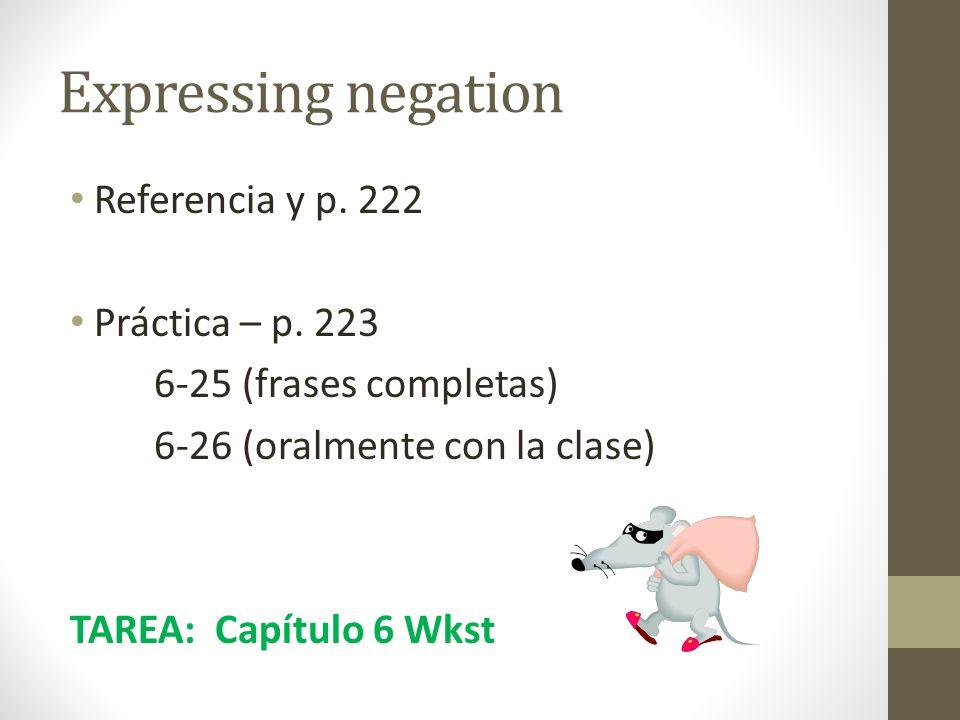 Expressing negation Referencia y p. 222 Práctica – p. 223 6-25 (frases completas) 6-26 (oralmente con la clase) TAREA: Capítulo 6 Wkst