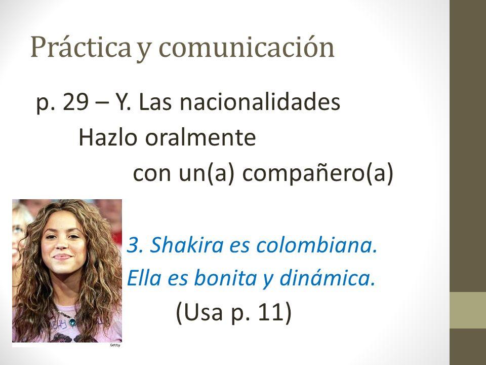 Práctica y comunicación p. 29 – Y. Las nacionalidades Hazlo oralmente con un(a) compañero(a) 3. Shakira es colombiana. Ella es bonita y dinámica. (Usa