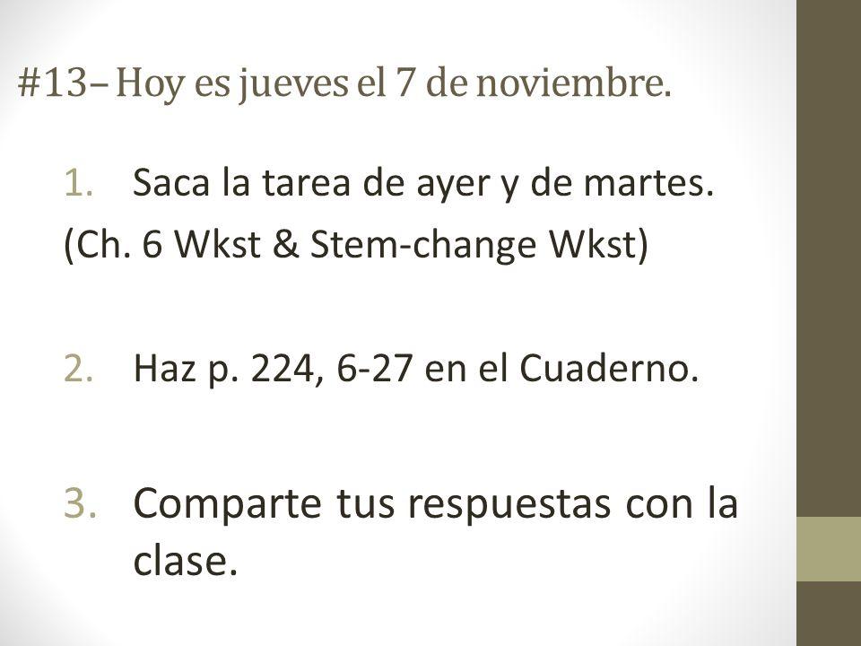 #13– Hoy es jueves el 7 de noviembre. 1.Saca la tarea de ayer y de martes. (Ch. 6 Wkst & Stem-change Wkst) 2.Haz p. 224, 6-27 en el Cuaderno. 3.Compar