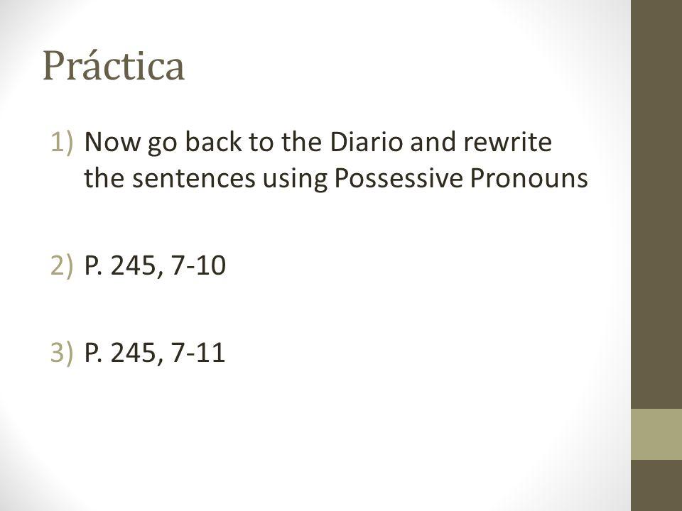 Práctica 1)Now go back to the Diario and rewrite the sentences using Possessive Pronouns 2)P. 245, 7-10 3)P. 245, 7-11