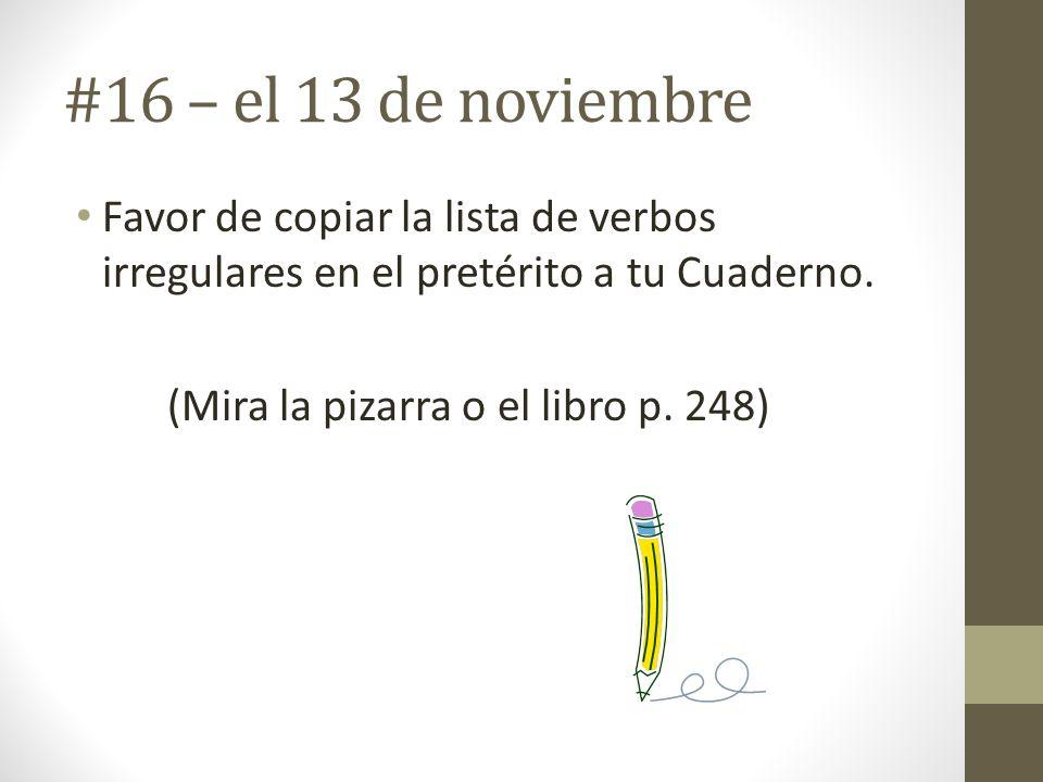 #16 – el 13 de noviembre Favor de copiar la lista de verbos irregulares en el pretérito a tu Cuaderno. (Mira la pizarra o el libro p. 248)