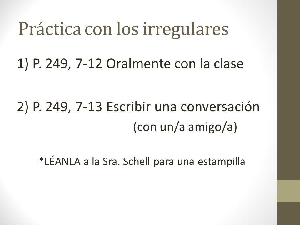 Práctica con los irregulares 1) P. 249, 7-12 Oralmente con la clase 2) P. 249, 7-13 Escribir una conversación (con un/a amigo/a) *LÉANLA a la Sra. Sch