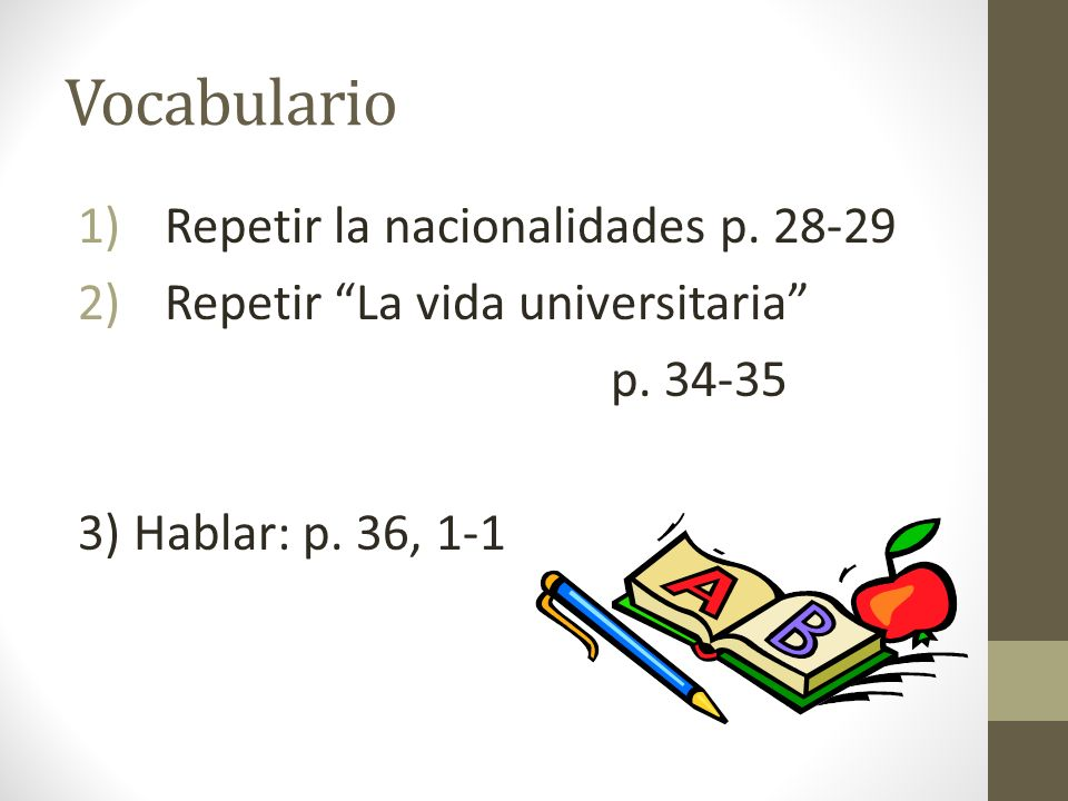 Vocabulario 1)Repetir la nacionalidades p. 28-29 2)Repetir La vida universitaria p. 34-35 3) Hablar: p. 36, 1-1