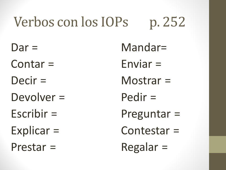 Verbos con los IOPsp. 252 Dar =Mandar= Contar =Enviar = Decir =Mostrar = Devolver =Pedir = Escribir =Preguntar = Explicar =Contestar = Prestar =Regala