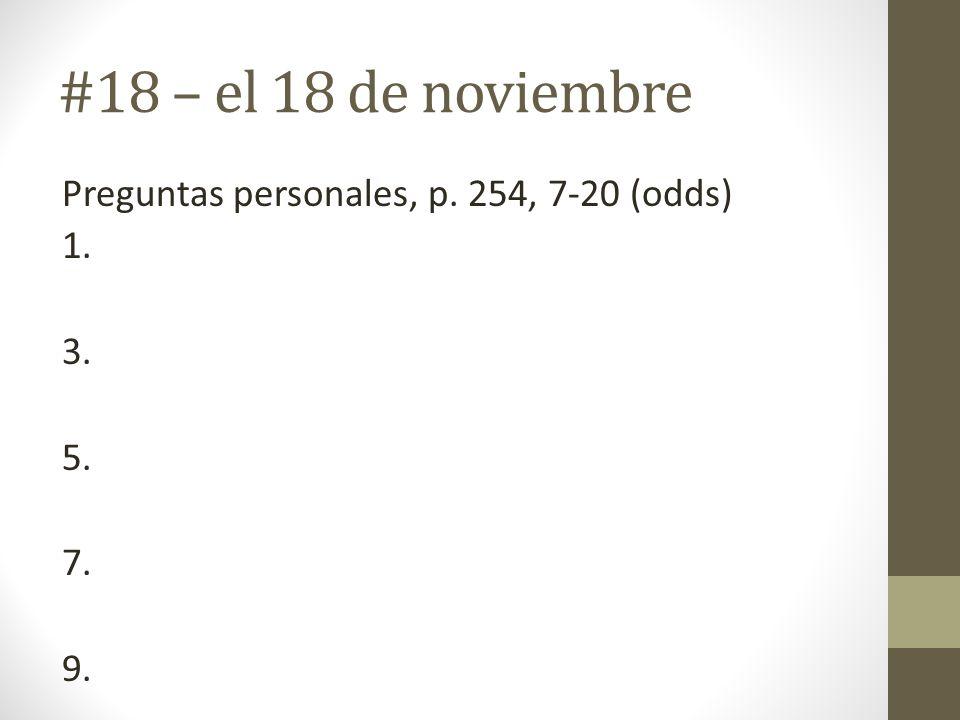 #18 – el 18 de noviembre Preguntas personales, p. 254, 7-20 (odds) 1. 3. 5. 7. 9.