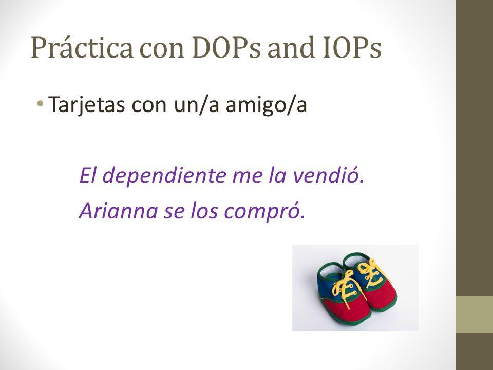 Práctica con DOPs and IOPs Tarjetas con un/a amigo/a El dependiente me la vendió. Arianna se los compró.