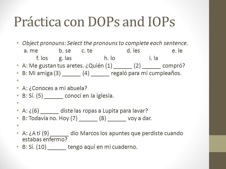 Práctica con DOPs and IOPs Object pronouns: Select the pronouns to complete each sentence. a. meb. sec. ted. lese. le f. los g. lash. loi. la A: Me gu