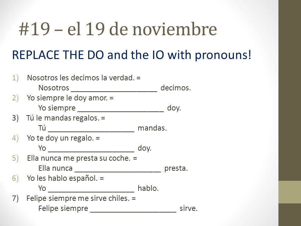 #19 – el 19 de noviembre REPLACE THE DO and the IO with pronouns! 1)Nosotros les decimos la verdad. = Nosotros _____________________ decimos. 2)Yo sie