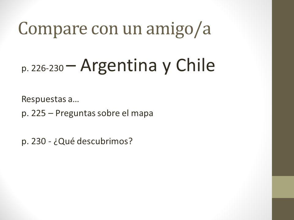 Compare con un amigo/a p. 226-230 – Argentina y Chile Respuestas a… p. 225 – Preguntas sobre el mapa p. 230 - ¿Qué descubrimos?